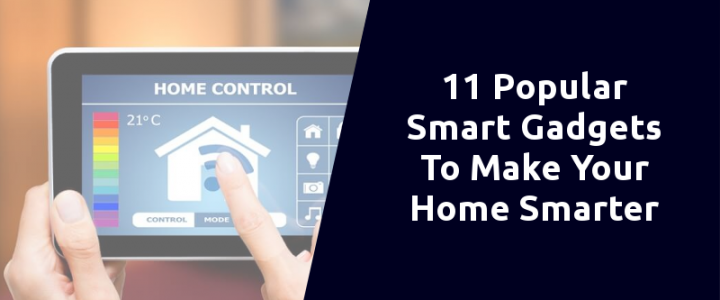 Top 11 Popular Smart Gadgets To Make Your Home Smarter In 2020