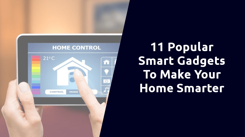 Top 11 Popular Smart Gadgets To Make Your Home Smarter